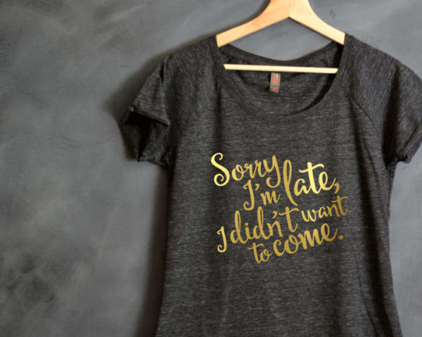 23 Awesome Mom Life Shirts You Need In Your Life Right Now-Sorry I'm late, I didn't want to come Shirt