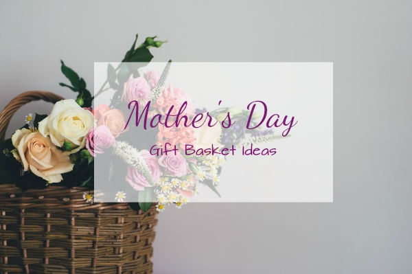 Mother's Day Gift Basket Ideas - Gift Guide